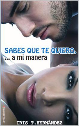 Sabes que te quiero a mi manera - Iris T. Hernandez