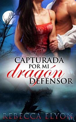 Capturada por mi dragón defensor - Rebecca Elyon