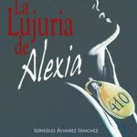 Leer La lujuria de Alexia – Sonsoles Álvarez Sánchez (Online)