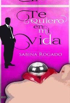 Leer Te quiero en mi vida - Sabina Rogado (Online)