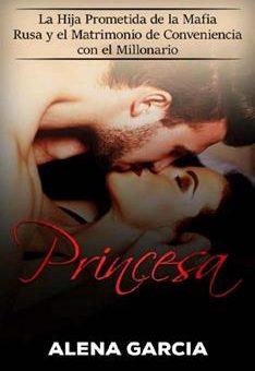 Princesa_ La Hija Prometida de la Mafia Rusa y el Matrimonio de Conveniencia con el Millonario - Alena Garcia