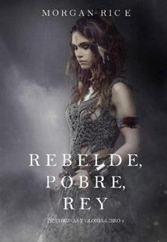 Rebelde, Pobre, Rey - Morgan Rice