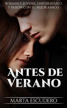Antes de Verano_ Romance Juvenil Universitario y Pasion con su Mejor Amigo - Marta Escudero